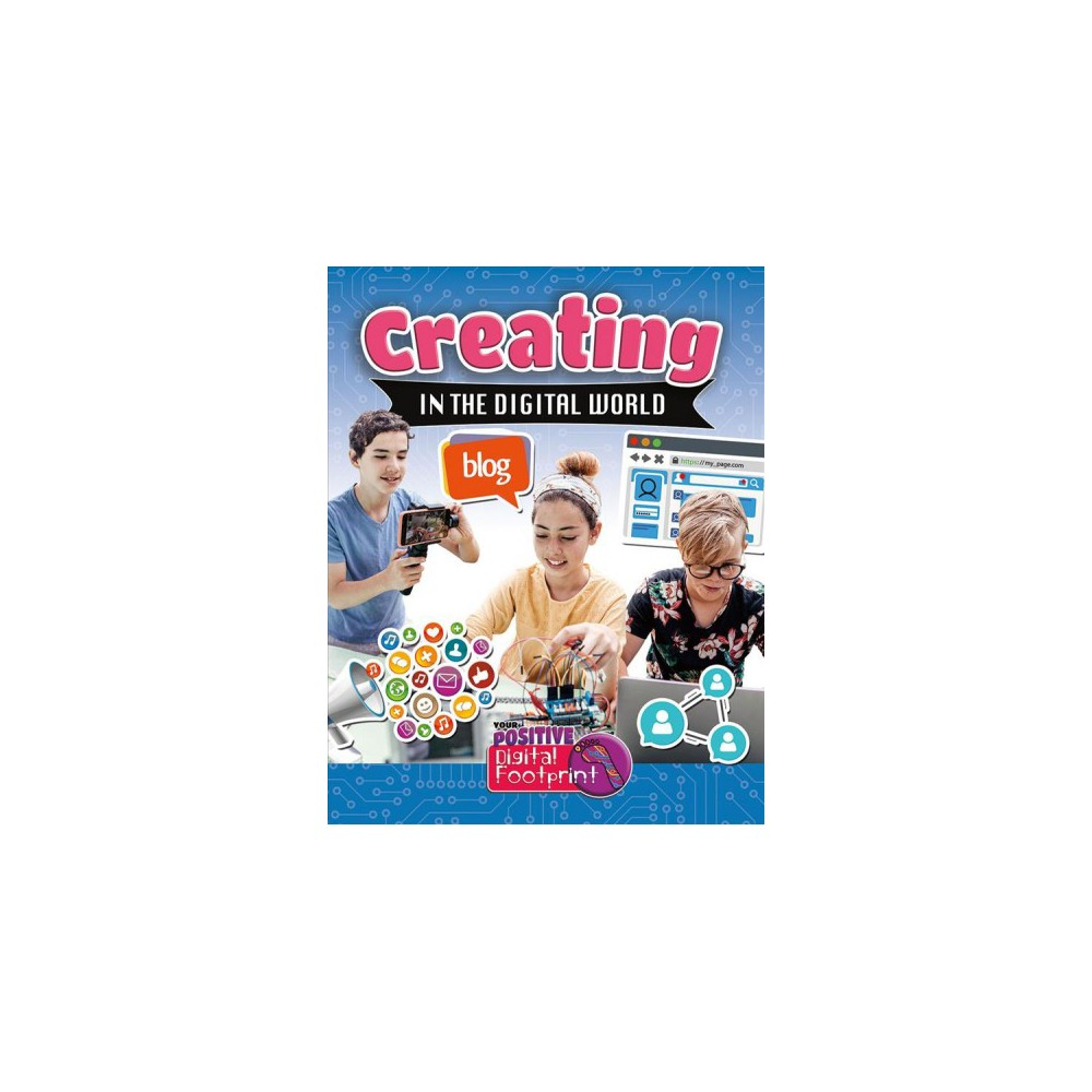 Creating in the Digital World - (Your Positive Digital Footprint) by Megan Kopp (Paperback)
