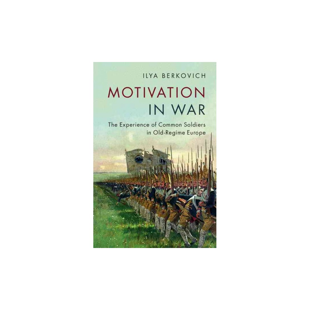 Motivation in War : The Experience of Common Soldiers in Old-Regime Europe (Paperback) (Ilya Berkovich)