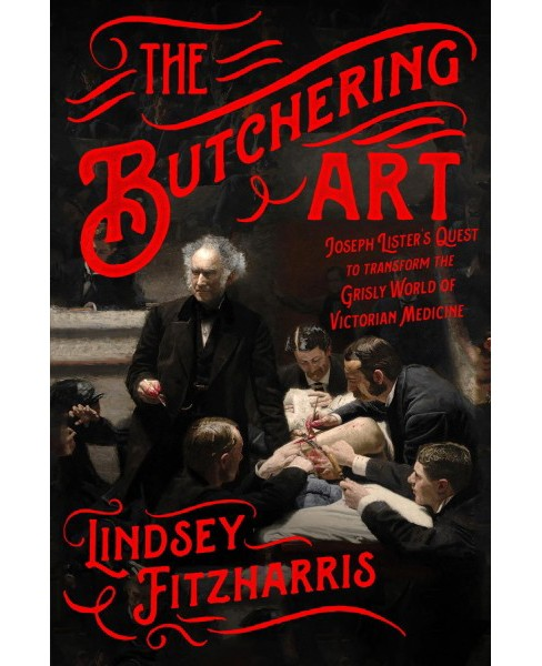 Butchering Art : Joseph Lister's Quest to Transform the Grisly World of Victorian Medicine - (Hardcover) - image 1 of 1
