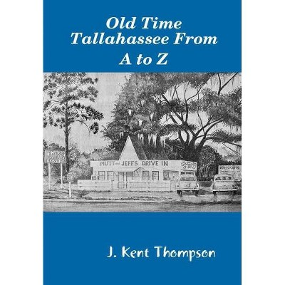 Old Time Tallahassee From A to Z - by  J Kent Thompson (Hardcover)