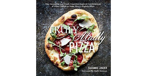 Truly Madly Pizza : One Incredibly Easy Crust, Countless Inspired Combinations & Other Tidbits to Make - image 1 of 1