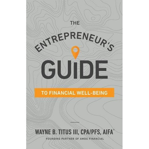 The Entrepreneur's Guide to Financial Well-Being - by  Wayne B Titus Cpa (Paperback) - image 1 of 1