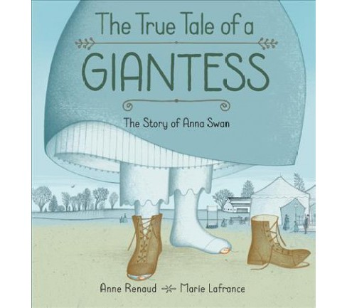 True Tall Tale of a Giantess : The Story of Anna Swan -  by Anne Renaud (Hardcover) - image 1 of 1