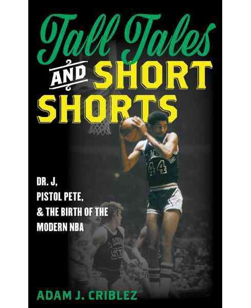Tall Tales and Short Shorts : Dr. J, Pistol Pete, and the Birth of the Modern NBA (Hardcover) (Adam J. - image 1 of 1