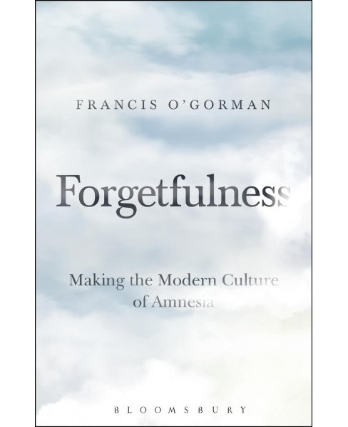 Forgetfulness : Making the Modern Culture of Amnesia (Hardcover) (Francis O'Gorman) - image 1 of 1