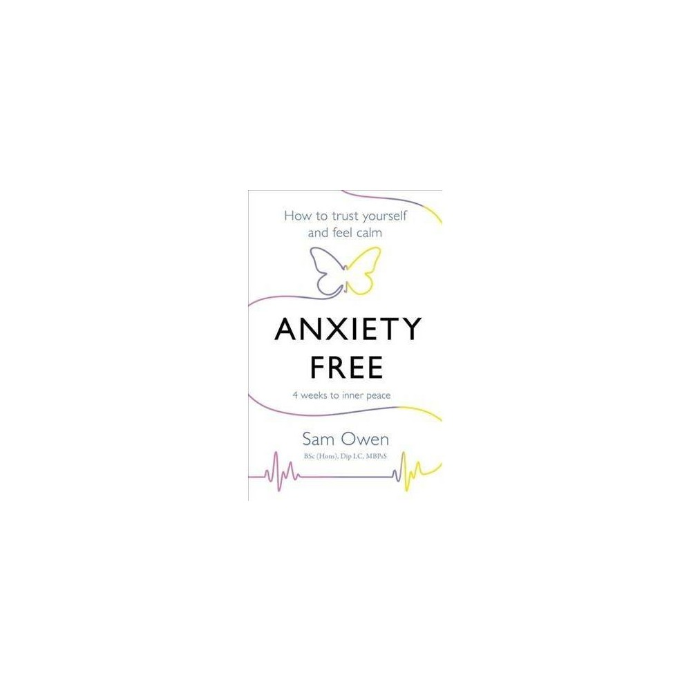 Anxiety Free : How to Trust Yourself and Feel Calm - by Sam Owen (Paperback)