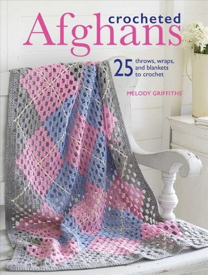 Crocheted Afghans : 25 throws, wraps, and blankets to crochet - by Melody Griffiths (Paperback)