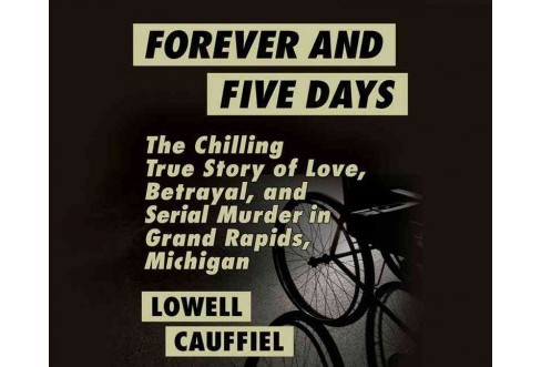 Forever and Five Days : The Chilling True Story of Love, Betrayal, and Serial Murder in Grand Rapids, - image 1 of 1