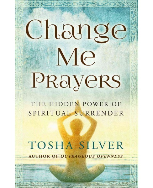 Change Me Prayers : The Hidden Power of Spiritual Surrender -  Reprint by Tosha Silver (Paperback) - image 1 of 1