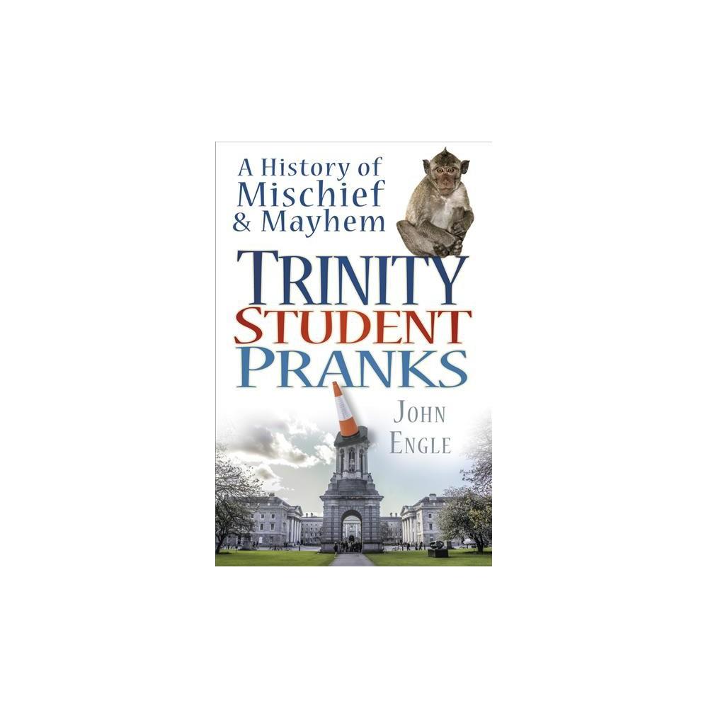 Trinity Student Pranks : A History of Mischief & Mayhem - by John Engle (Paperback)