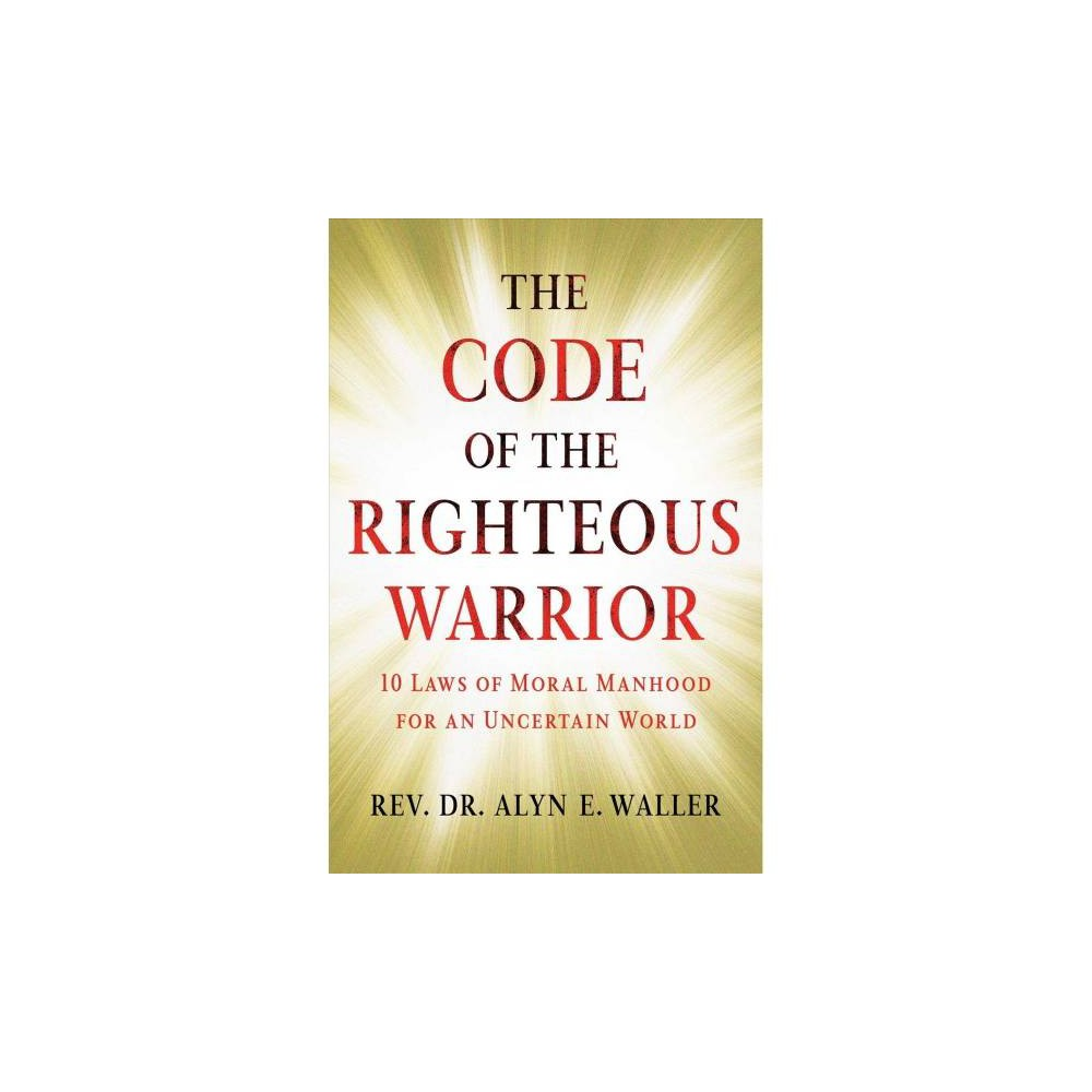 Code of the Righteous Warrior : 10 Laws of Moral Manhood for an Uncertain World - (Hardcover)