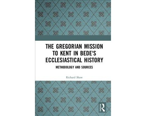 Gregorian Mission to Kent in Bede's Ecclesiastical History : Methodology and Sources - by Richard Shaw - image 1 of 1