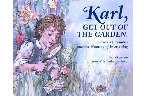Karl, Get Out of the Garden! : Carolus Linnaeus and the Naming of Everything (Hardcover) (Anita Sanchez) - image 1 of 1