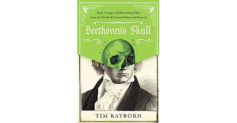 Beethoven's Skull : Dark, Strange, and Fascinating Tales from the World of Classical Music and Beyond - image 1 of 1