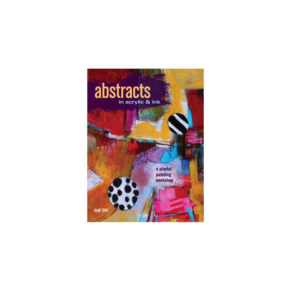 Abstracts in Acrylic & Ink - by Jodi Ohl (Paperback)
