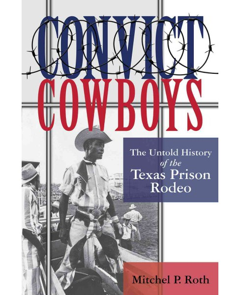 Convict Cowboys : The Untold History of the Texas Prison Rodeo (Hardcover) (Mitchel P. Roth) - image 1 of 1
