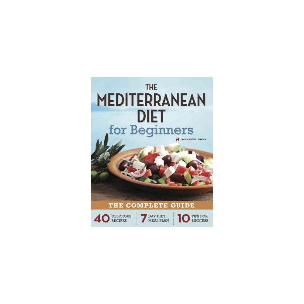 Mediterranean Diet for Beginners : The Complete Guide: 40 Delicious Recipes, 7 Day Diet Meal Plan, 10