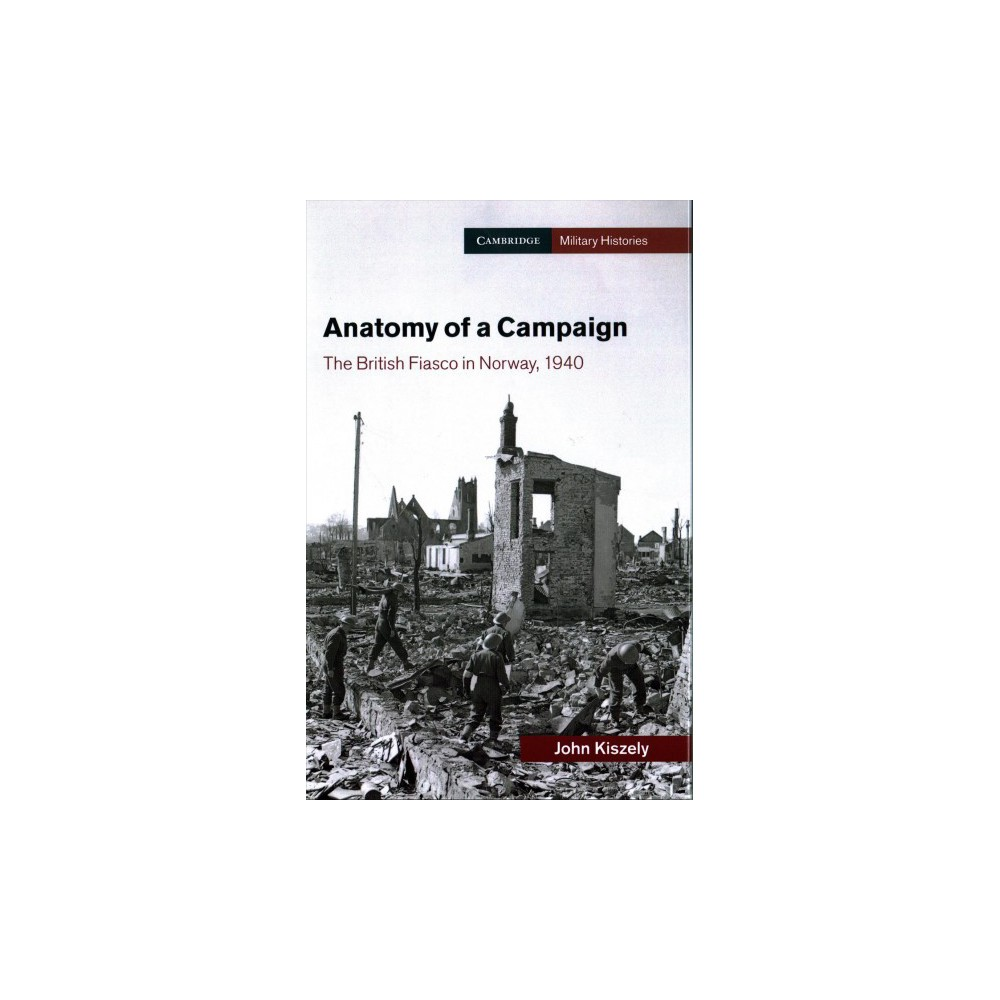 Anatomy of a Campaign : The British Fiasco in Norway, 1940 - by John Kiszely (Hardcover)