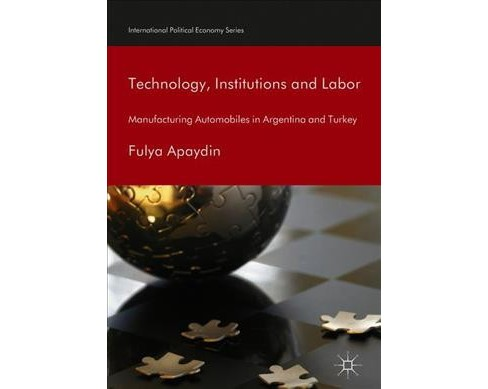 Technology, Institutions and Labor : Manufacturing Automobiles in Argentina and Turkey -  (Hardcover) - image 1 of 1