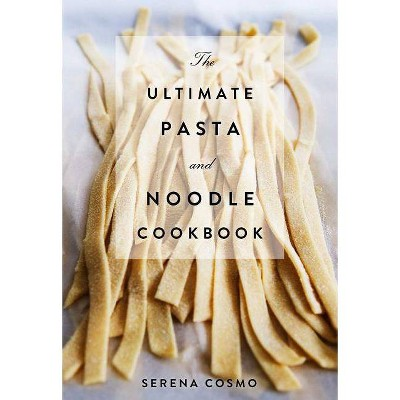 The Ultimate Pasta and Noodle Cookbook - by Serena Cosmo (Hardcover)
