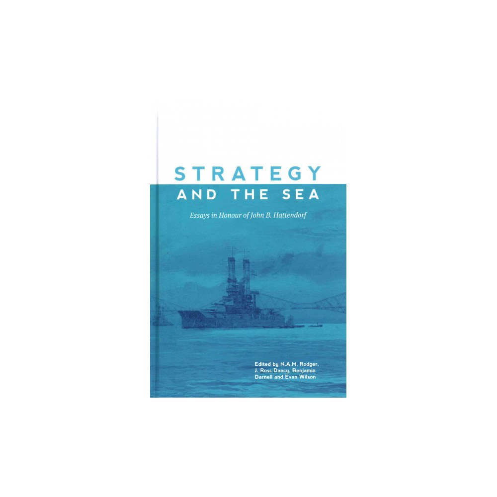 Strategy and the Sea : Essays in Honour of John B. Hattendorf (Hardcover)