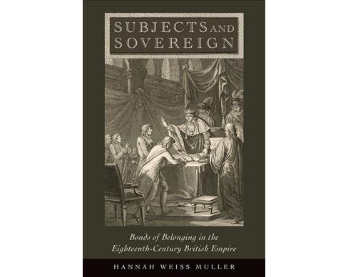 Subjects and Sovereign : Bonds of Belonging in the Eighteenth-Century British Empire (Hardcover) (Hannah - image 1 of 1