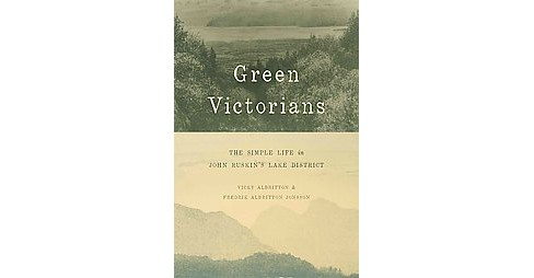 Green Victorians : The Simple Life in John Ruskin's Lake District (Hardcover) (Vicky Albritton & Fredrik - image 1 of 1