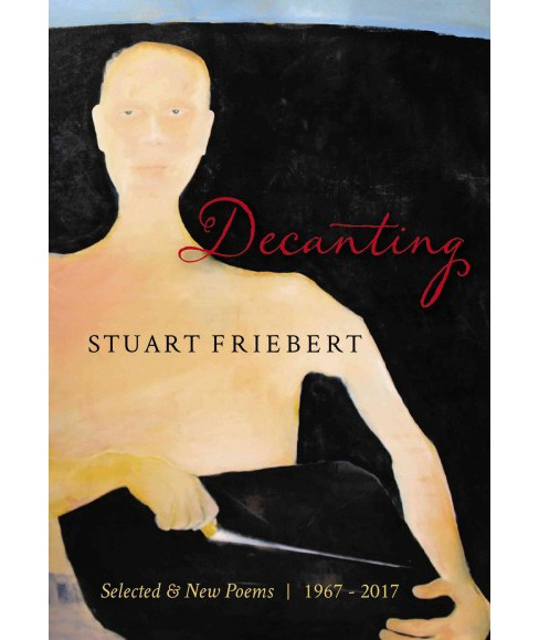 Decanting : Selected & New Poems 1967-2017 (Paperback) (Stuart Friebert) - image 1 of 1
