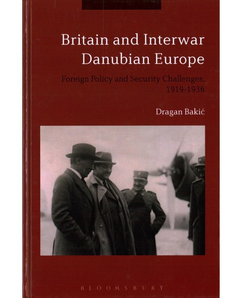 Britain and Interwar Danubian Europe : Foreign Policy and Security Challenges, 1919-1936 (Hardcover) - image 1 of 1
