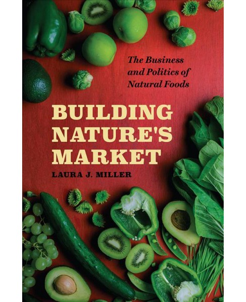 Building Nature's Market : The Business and Politics of Natural Foods -  by Laura J. Miller (Paperback) - image 1 of 1