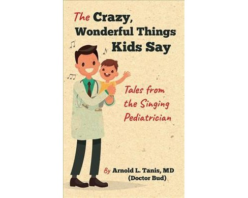 Crazy, Wonderful Things Kids Say : Tales from the Singing Pediatrician -  (Paperback) - image 1 of 1