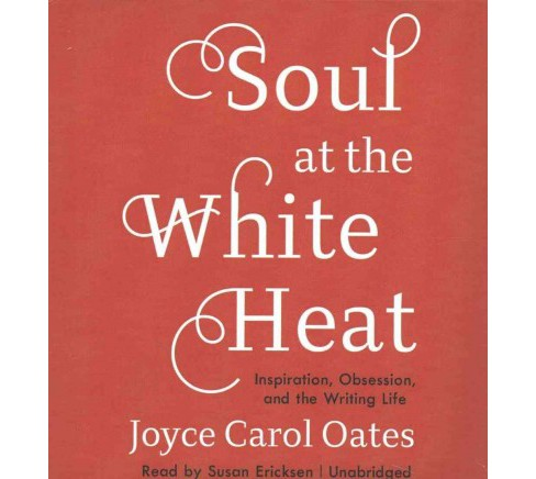 Soul at the White Heat : Inspiration, Obsession, and the Writing Life (Unabridged) (CD/Spoken Word) - image 1 of 1