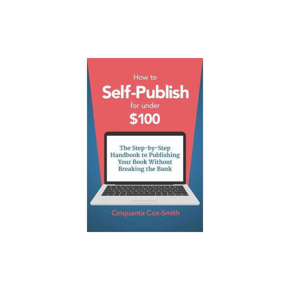 How to Self-Publish for Under $100 : The Step-by-Step Handbook to Publishing Your Book Without Breaking