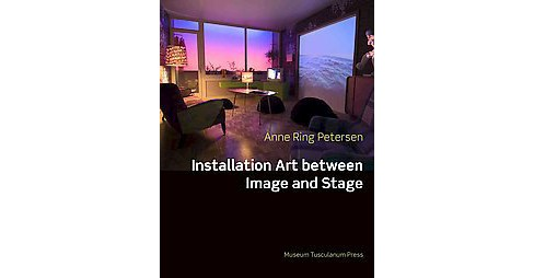 Installation Art : Between Image and Stage (Hardcover) (Anne Ring Petersen) - image 1 of 1