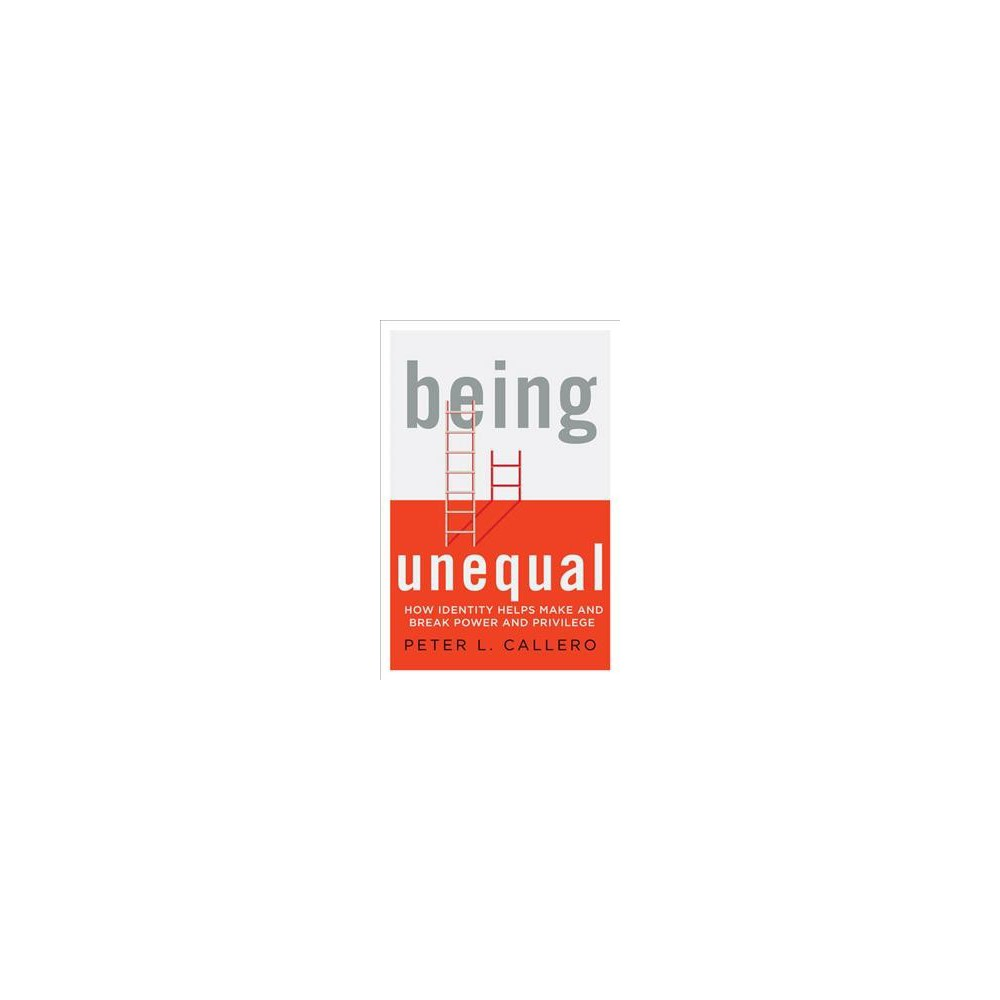 Being Unequal : How Identity Helps Make and Break Power and Privilege (Paperback) (Peter L. Callero)