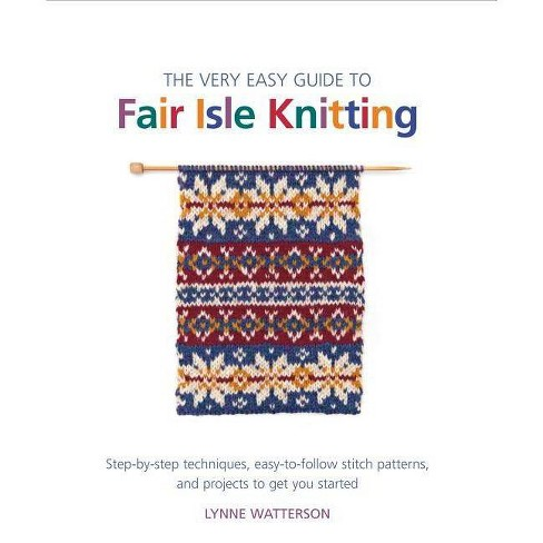 The Very Easy Guide to Fair Isle Knitting - (Knit & Crochet) by  Lynne Watterson (Paperback) - image 1 of 1