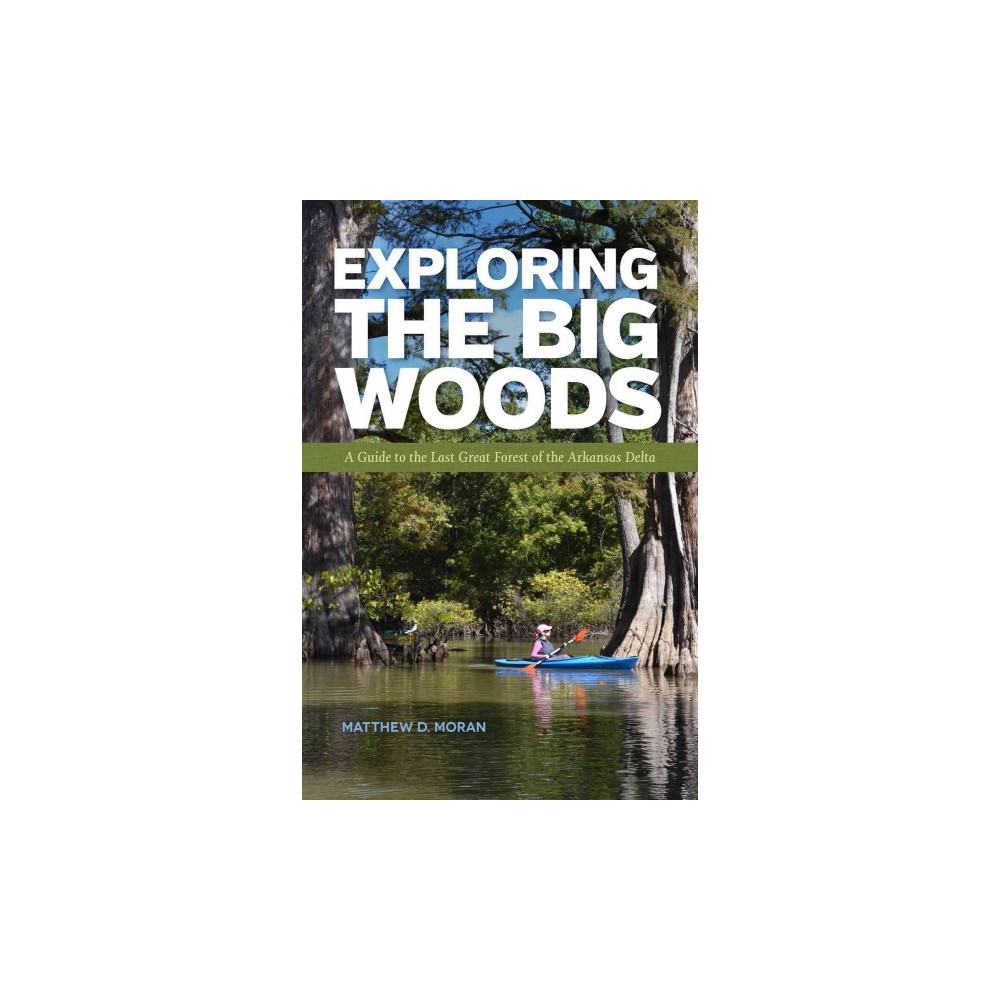 Exploring the Big Woods : A Guide to the Last Great Forest of the Arkansas Delta (Paperback) (Matthew D.