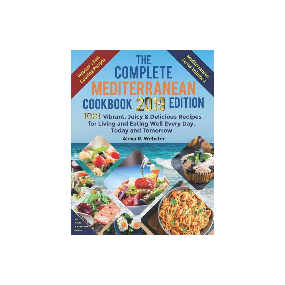 The Complete Mediterranean Cookbook 2019 Edition - by Alexa Riley Webster (Paperback)