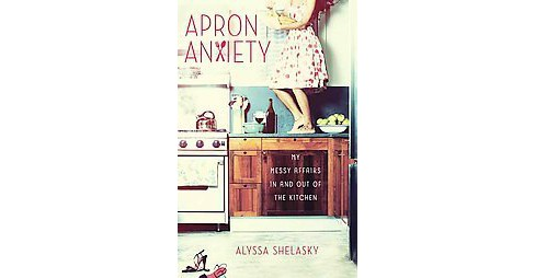 Apron Anxiety (Paperback) by Alyssa Shelasky - image 1 of 1