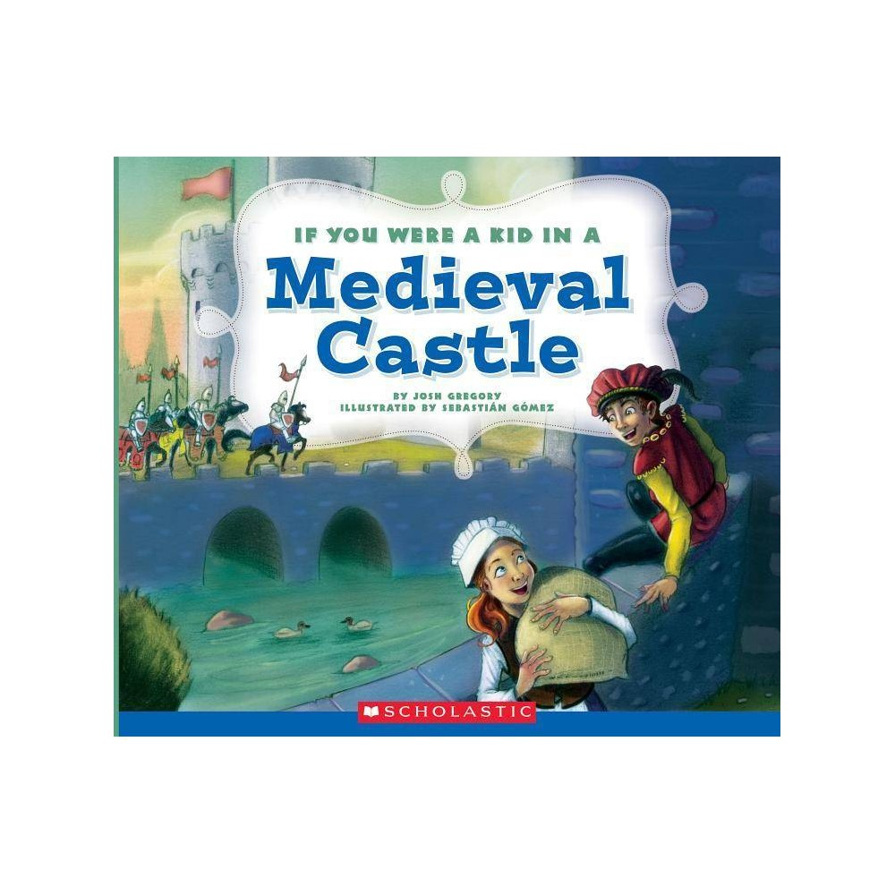 If You Were A Kid In A Medieval Castle If You Were A Kid By Josh Gregory Paperback