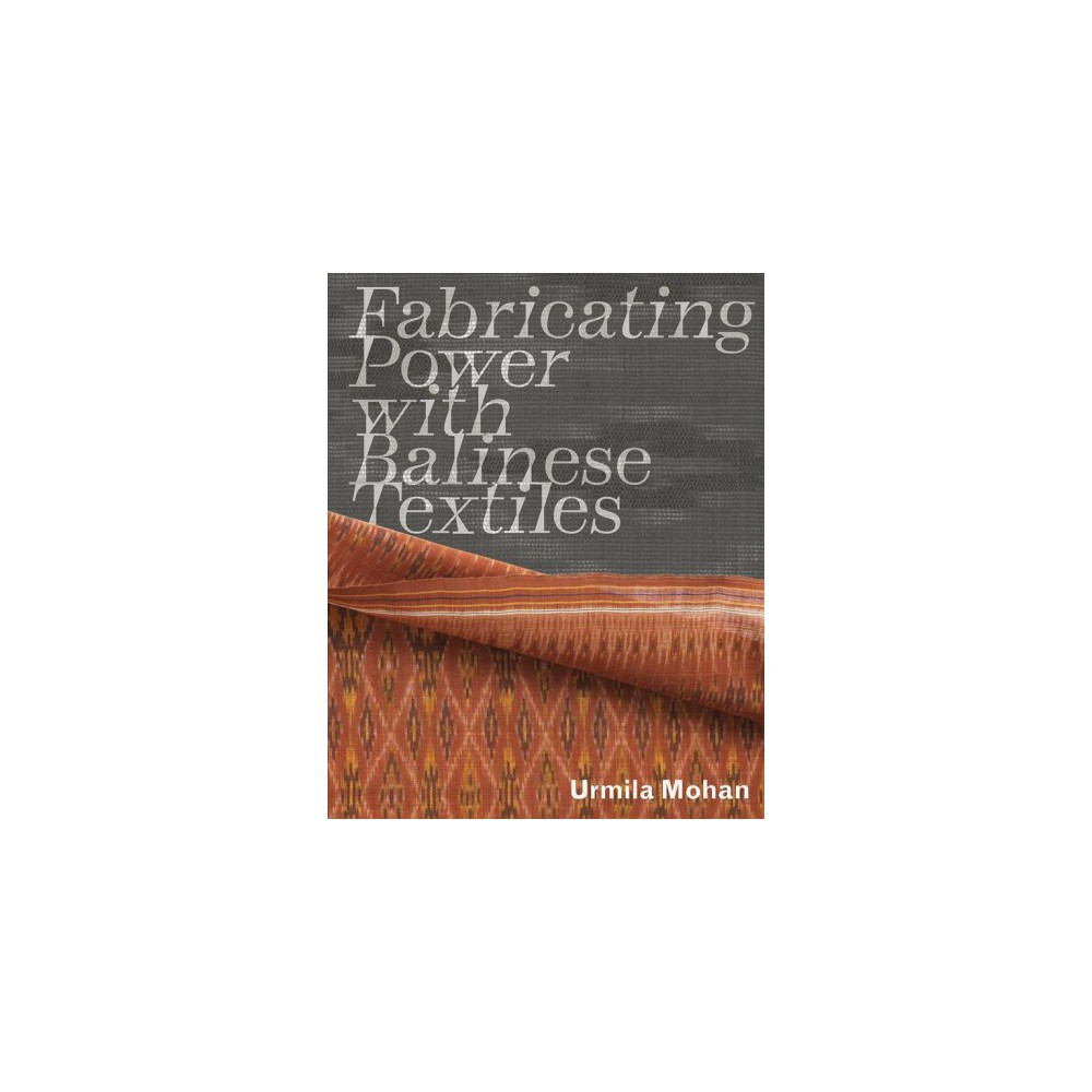 Fabricating Power With Balinese Textiles - by Urmila Mohan (Paperback)