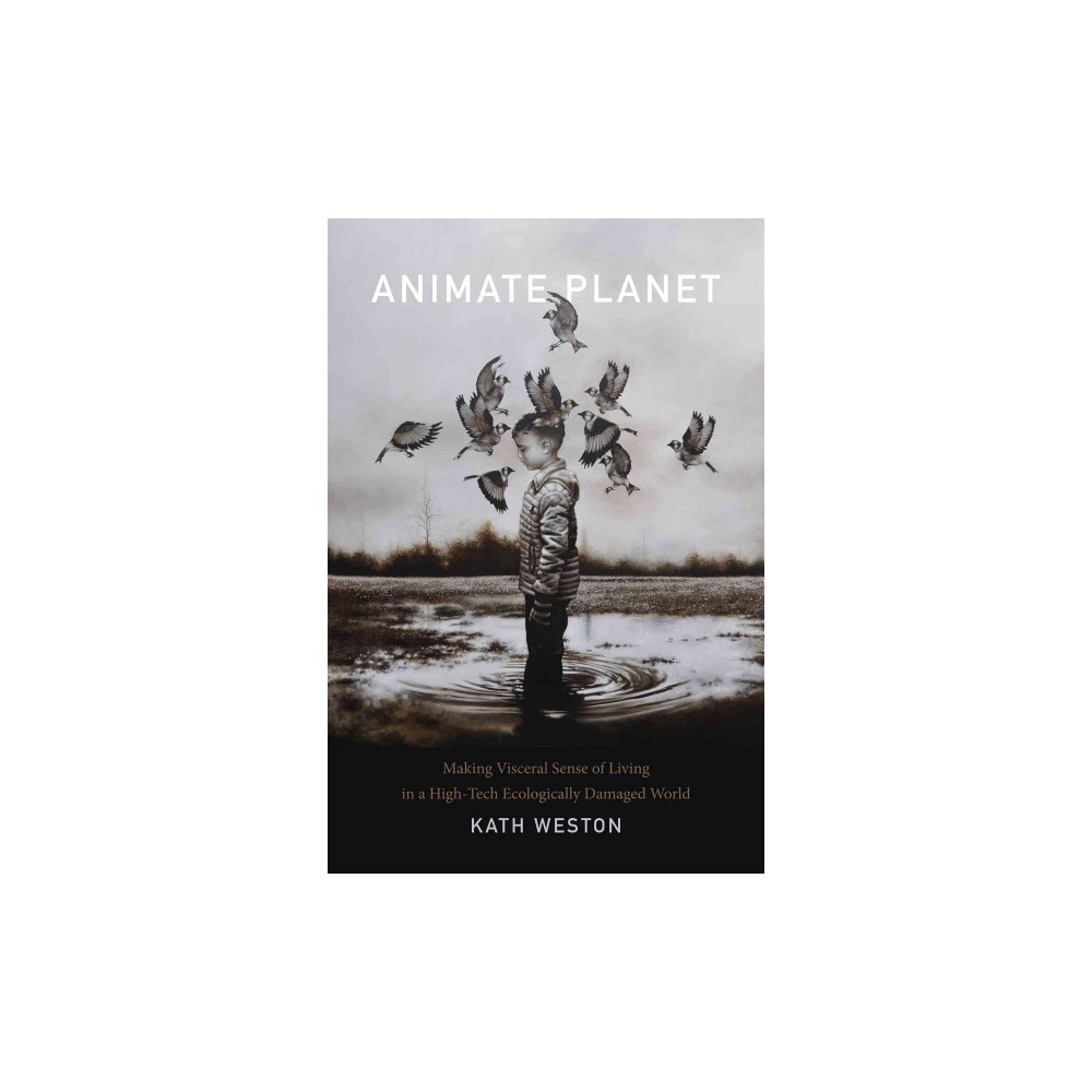 Animate Planet : Making Visceral Sense of Living in a High-tech Ecologically Damaged World (Hardcover)