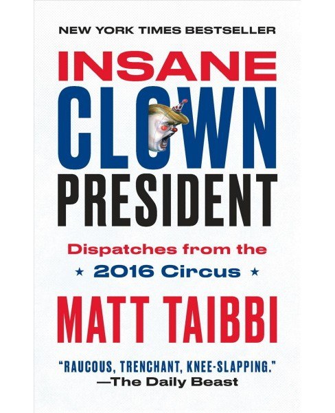 Insane Clown President : Dispatches from the 2016 Circus -  Reprint by Matt Taibbi (Paperback) - image 1 of 1