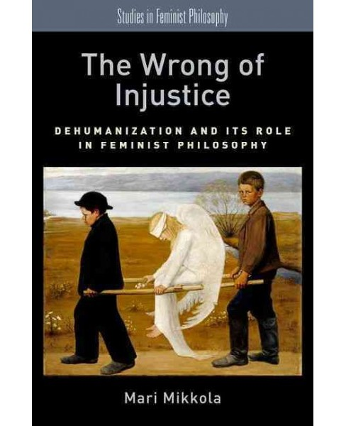 Wrong of Injustice : Dehumanization and Its Role in Feminist Philosophy (Hardcover) (Mari Mikkola) - image 1 of 1