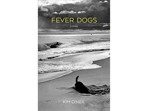 Fever Dogs : Stories -  by Kim O'Neil (Paperback) - image 1 of 1