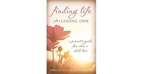 Finding Life After Losing One : A Parent's Guide for When a Child Dies (Paperback) (Nikki King & Alice - image 1 of 1
