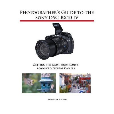 Photographer's Guide to the Sony DSC-RX10 IV - by  Alexander S White (Paperback)