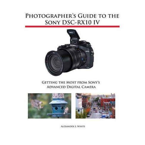 Photographer's Guide to the Sony DSC-RX10 IV - by  Alexander S White (Paperback) - image 1 of 1