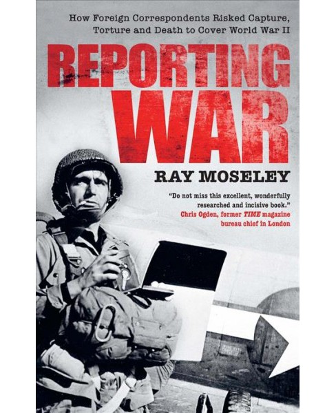 Reporting War : How Foreign Correspondents Risked Capture, Torture and Death to Cover World War II - image 1 of 1