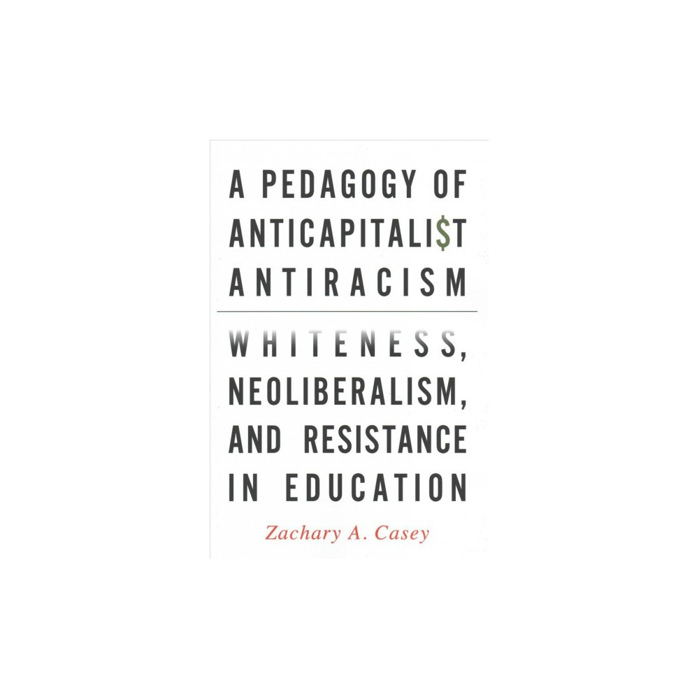 Pedagogy of Anticapitalist Antiracism : Whiteness, Neoliberalism, and Resistance in Education - Reprint